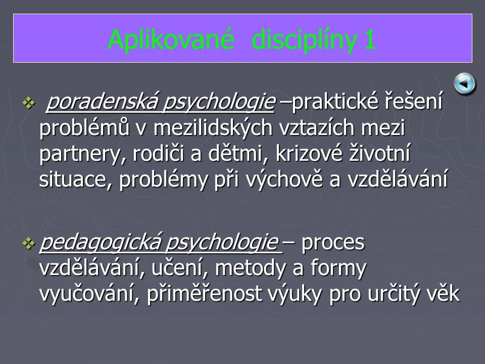  p p p poradenská psychologie –praktické řešení problémů v mezilidských vztazích mezi partnery, rodiči a dětmi, krizové životní situace, problémy při výchově a vzdělávání ppppedagogická psychologie – proces vzdělávání, učení, metody a formy vyučování, přiměřenost výuky pro určitý věk Aplikované disciplíny 1