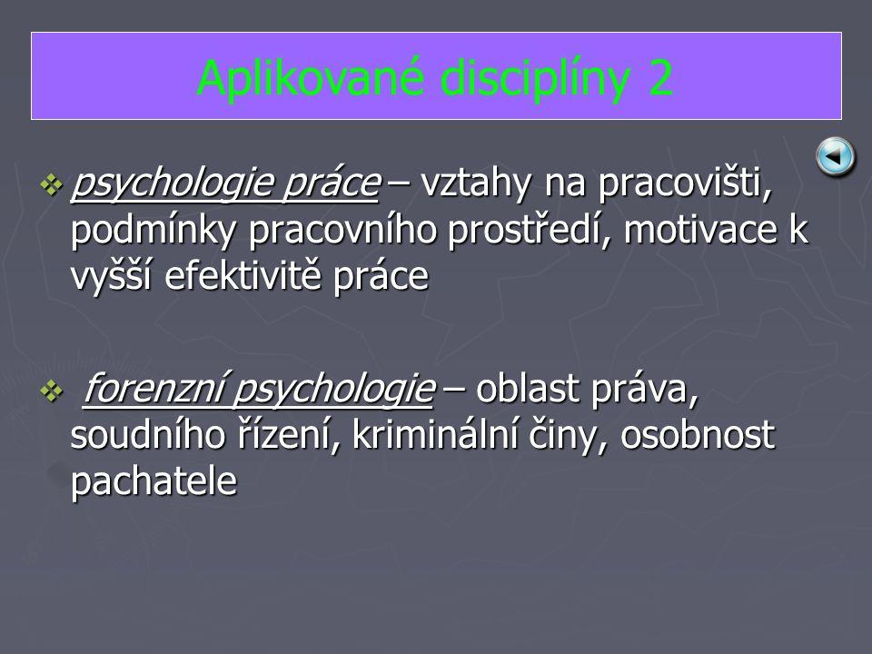 ppppsychologie práce – vztahy na pracovišti, podmínky pracovního prostředí, motivace k vyšší efektivitě práce  f f f forenzní psychologie – oblast práva, soudního řízení, kriminální činy, osobnost pachatele Aplikované disciplíny 2