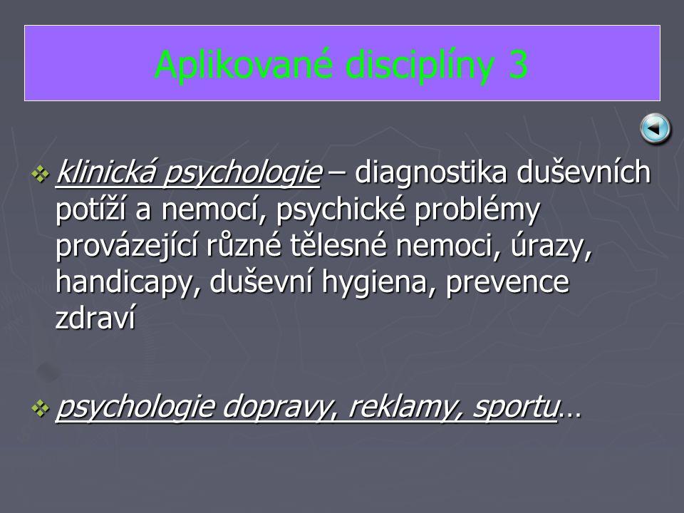 kkkklinická psychologie – diagnostika duševních potíží a nemocí, psychické problémy provázející různé tělesné nemoci, úrazy, handicapy, duševní hygiena, prevence zdraví ppppsychologie dopravy, reklamy, sportu… Aplikované disciplíny 3