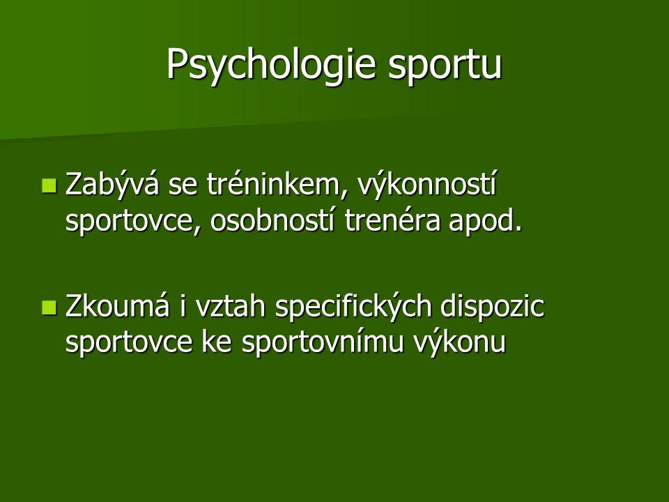 Psychologie sportu Zabývá se tréninkem, výkonností sportovce, osobností trenéra apod.