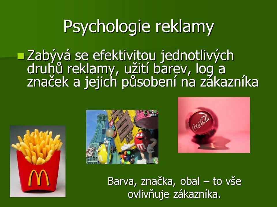 Psychologie reklamy Zabývá se efektivitou jednotlivých druhů reklamy, užití barev, log a značek a jejich působení na zákazníka Zabývá se efektivitou jednotlivých druhů reklamy, užití barev, log a značek a jejich působení na zákazníka Barva, značka, obal – to vše Barva, značka, obal – to vše ovlivňuje zákazníka.