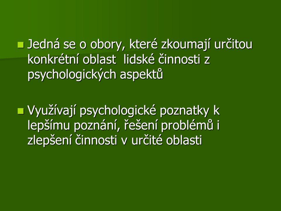 Jedná se o obory, které zkoumají určitou konkrétní oblast lidské činnosti z psychologických aspektů Jedná se o obory, které zkoumají určitou konkrétní oblast lidské činnosti z psychologických aspektů Využívají psychologické poznatky k lepšímu poznání, řešení problémů i zlepšení činnosti v určité oblasti Využívají psychologické poznatky k lepšímu poznání, řešení problémů i zlepšení činnosti v určité oblasti