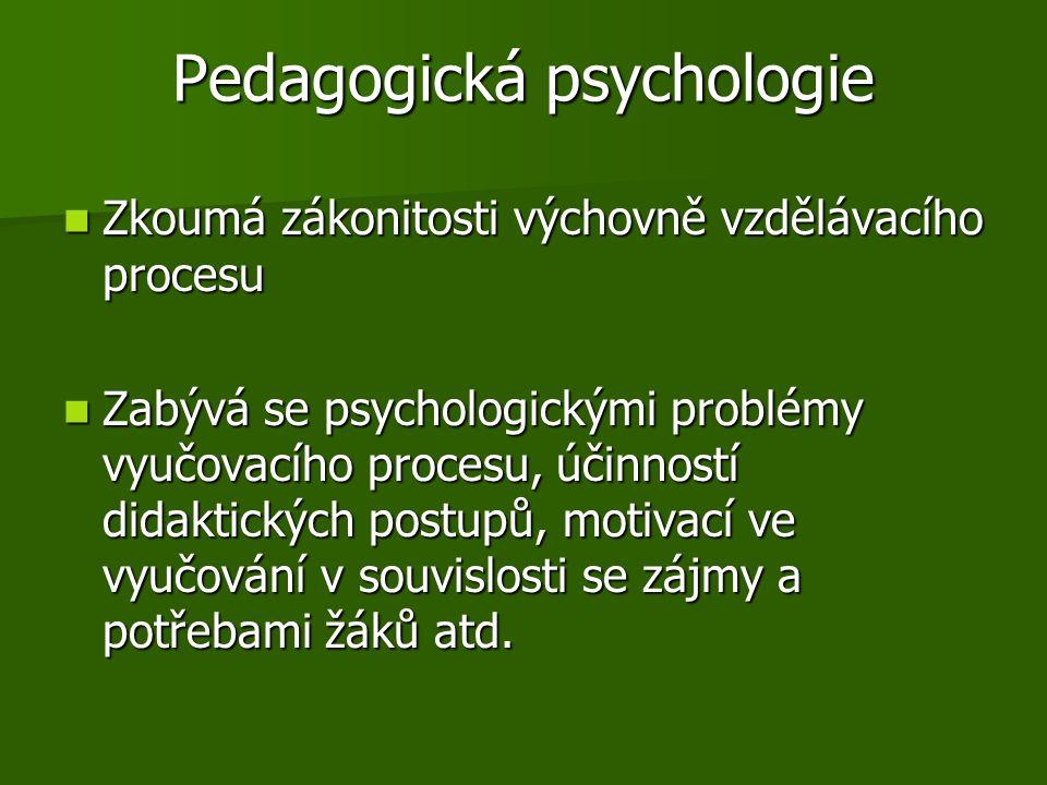 Pedagogická psychologie Zkoumá zákonitosti výchovně vzdělávacího procesu Zkoumá zákonitosti výchovně vzdělávacího procesu Zabývá se psychologickými problémy vyučovacího procesu, účinností didaktických postupů, motivací ve vyučování v souvislosti se zájmy a potřebami žáků atd.