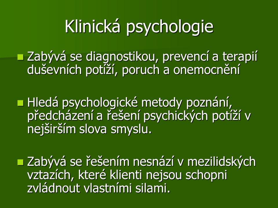 Klinická psychologie Zabývá se diagnostikou, prevencí a terapií duševních potíží, poruch a onemocnění Zabývá se diagnostikou, prevencí a terapií duševních potíží, poruch a onemocnění Hledá psychologické metody poznání, předcházení a řešení psychických potíží v nejširším slova smyslu.