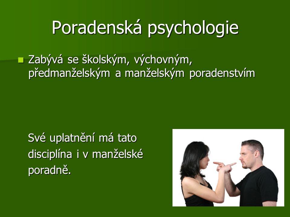Poradenská psychologie Zabývá se školským, výchovným, předmanželským a manželským poradenstvím Zabývá se školským, výchovným, předmanželským a manželským poradenstvím Své uplatnění má tato Své uplatnění má tato disciplína i v manželské disciplína i v manželské poradně.