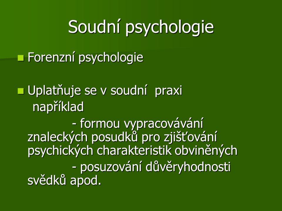 Soudní psychologie Forenzní psychologie Forenzní psychologie Uplatňuje se v soudní praxi Uplatňuje se v soudní praxi například například - formou vypracovávání znaleckých posudků pro zjišťování psychických charakteristik obviněných - formou vypracovávání znaleckých posudků pro zjišťování psychických charakteristik obviněných - posuzování důvěryhodnosti svědků apod.
