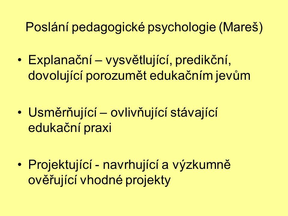 Poslání pedagogické psychologie (Mareš) Explanační – vysvětlující, predikční, dovolující porozumět edukačním jevům Usměrňující – ovlivňující stávající edukační praxi Projektující - navrhující a výzkumně ověřující vhodné projekty
