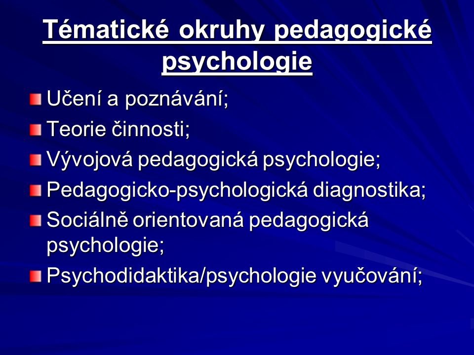 Tématické okruhy pedagogické psychologie Učení a poznávání; Teorie činnosti; Vývojová pedagogická psychologie; Pedagogicko-psychologická diagnostika; Sociálně orientovaná pedagogická psychologie; Psychodidaktika/psychologie vyučování;