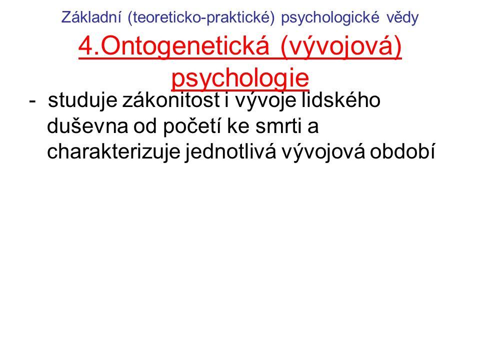 Základní (teoreticko-praktické) psychologické vědy 4.Ontogenetická (vývojová) psychologie - studuje zákonitost i vývoje lidského duševna od početí ke smrti a charakterizuje jednotlivá vývojová období