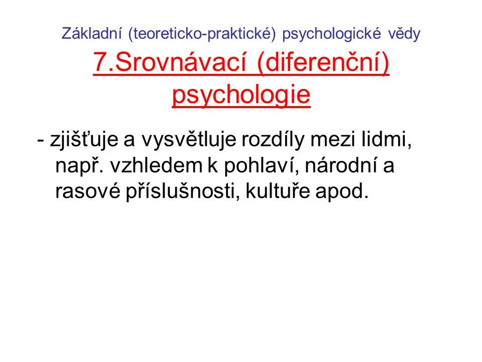 Základní (teoreticko-praktické) psychologické vědy 7.Srovnávací (diferenční) psychologie - zjišťuje a vysvětluje rozdíly mezi lidmi, např.