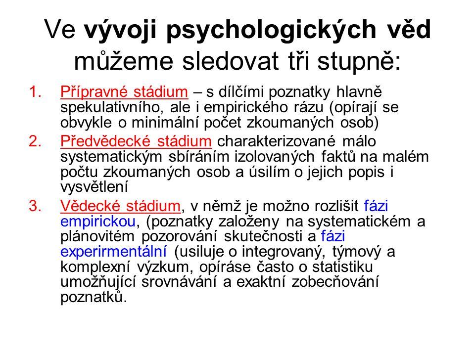 Ve vývoji psychologických věd můžeme sledovat tři stupně: 1.Přípravné stádium – s dílčími poznatky hlavně spekulativního, ale i empirického rázu (opírají se obvykle o minimální počet zkoumaných osob) 2.Předvědecké stádium charakterizované málo systematickým sbíráním izolovaných faktů na malém počtu zkoumaných osob a úsilím o jejich popis i vysvětlení 3.Vědecké stádium, v němž je možno rozlišit fázi empirickou, (poznatky založeny na systematickém a plánovitém pozorování skutečnosti a fázi experirmentální (usiluje o integrovaný, týmový a komplexní výzkum, opíráse často o statistiku umožňující srovnávání a exaktní zobecňování poznatků.