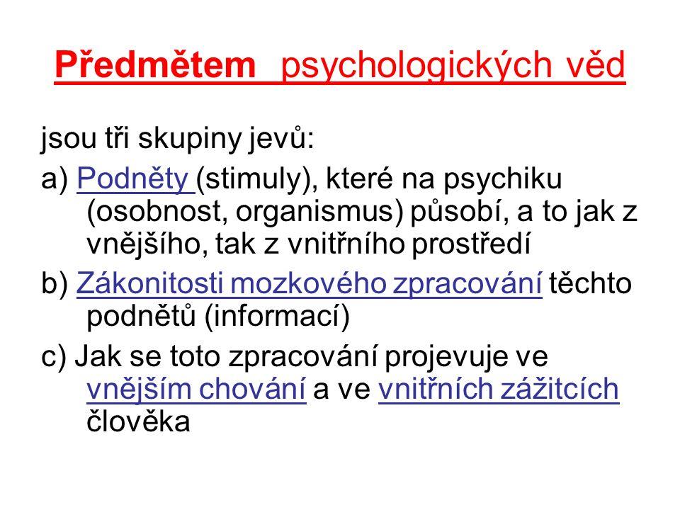 Předmětem psychologických věd jsou tři skupiny jevů: a) Podněty (stimuly), které na psychiku (osobnost, organismus) působí, a to jak z vnějšího, tak z vnitřního prostředí b) Zákonitosti mozkového zpracování těchto podnětů (informací) c) Jak se toto zpracování projevuje ve vnějším chování a ve vnitřních zážitcích člověka