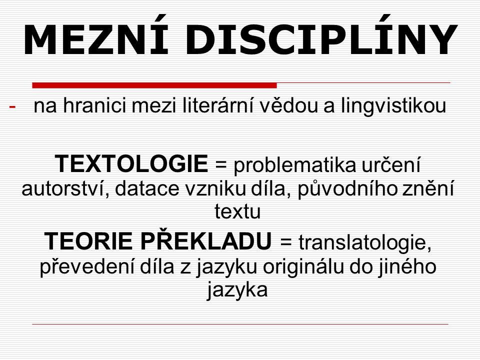 -na hranici mezi literární vědou a lingvistikou TEXTOLOGIE = problematika určení autorství, datace vzniku díla, původního znění textu TEORIE PŘEKLADU = translatologie, převedení díla z jazyku originálu do jiného jazyka MEZNÍ DISCIPLÍNY