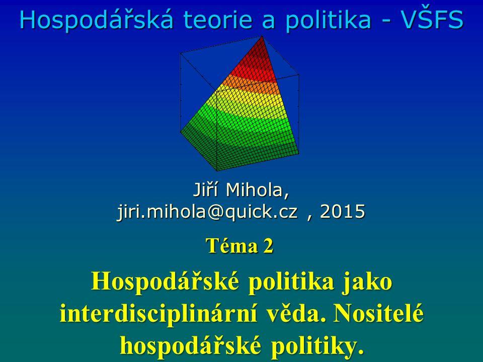 Hospodářské politika jako interdisciplinární věda. Nositelé hospodářské politiky. Hospodářská teorie a politika - VŠFS Jiří Mihola, jiri.mihola@quick.