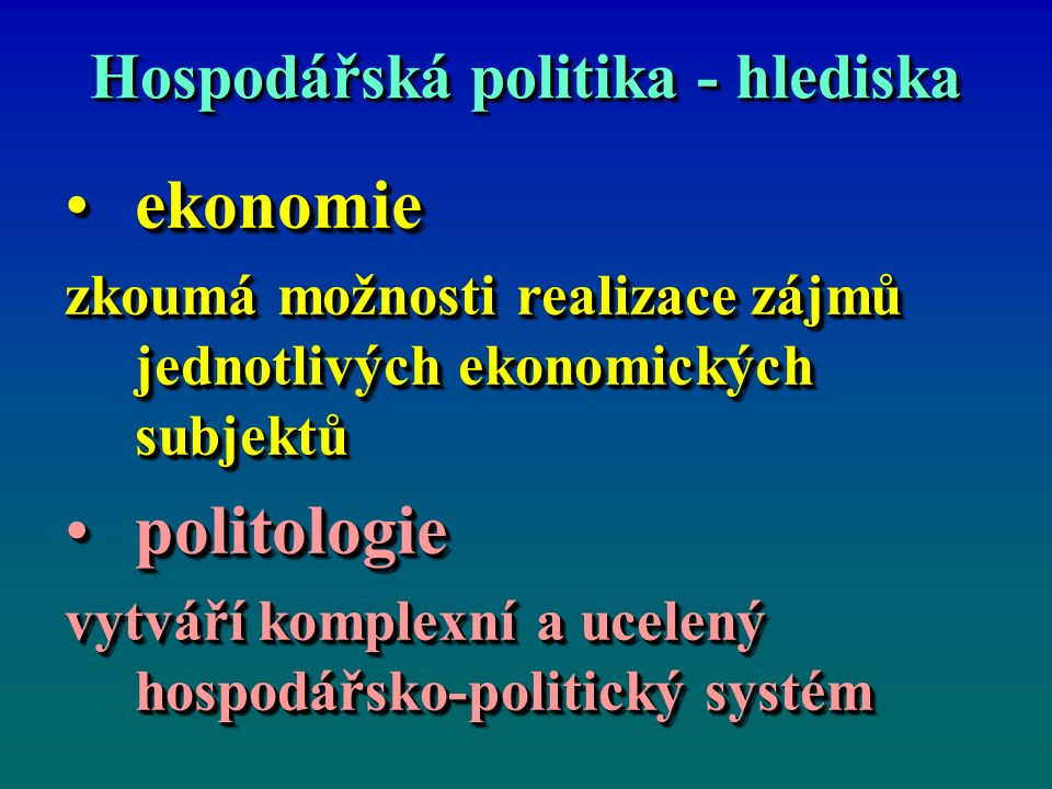 Hospodářská politika - hlediska ekonomieekonomie zkoumá možnosti realizace zájmů jednotlivých ekonomických subjektů politologiepolitologie vytváří kom