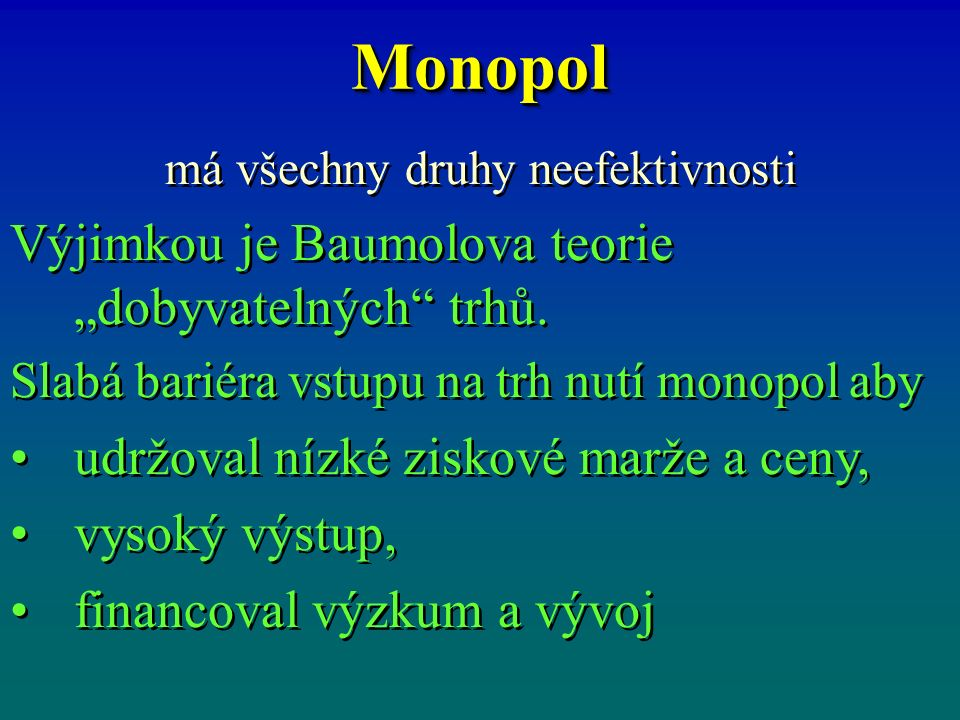 "MonopolMonopol má všechny druhy neefektivnosti Výjimkou je Baumolova teorie ""dobyvatelných"" trhů. Slabá bariéra vstupu na trh nutí monopol aby udržova"