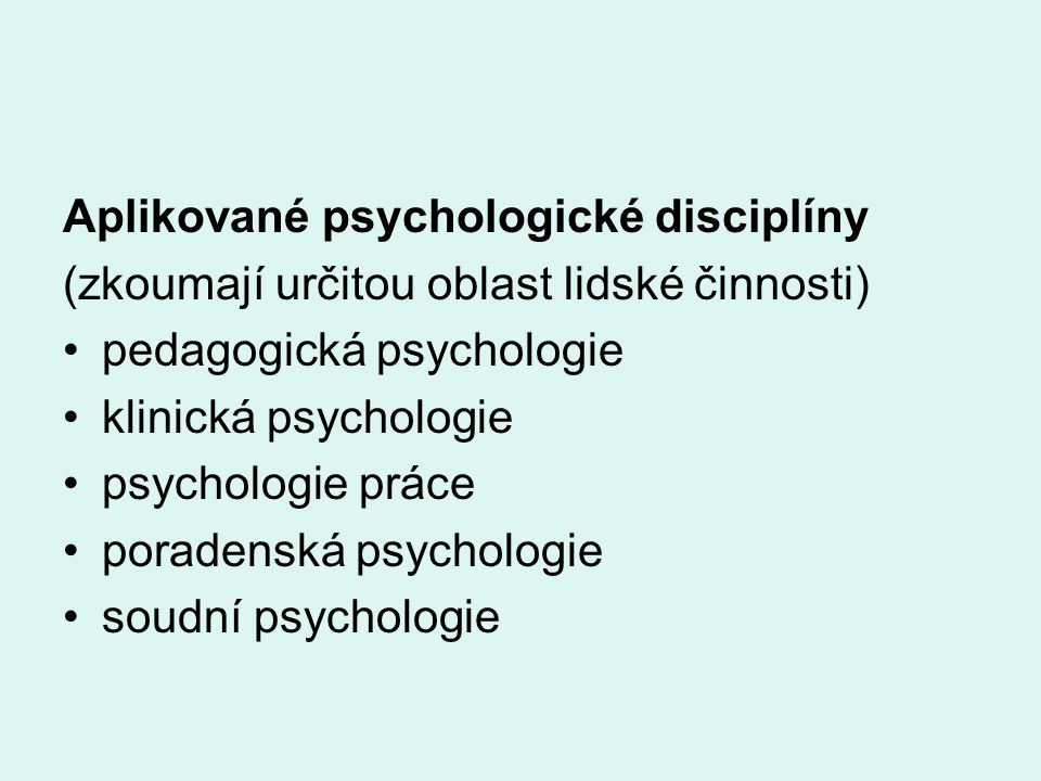 Aplikované psychologické disciplíny (zkoumají určitou oblast lidské činnosti) pedagogická psychologie klinická psychologie psychologie práce poradenská psychologie soudní psychologie