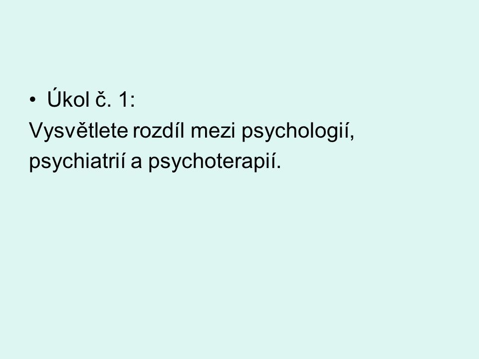 Úkol č. 1: Vysvětlete rozdíl mezi psychologií, psychiatrií a psychoterapií.