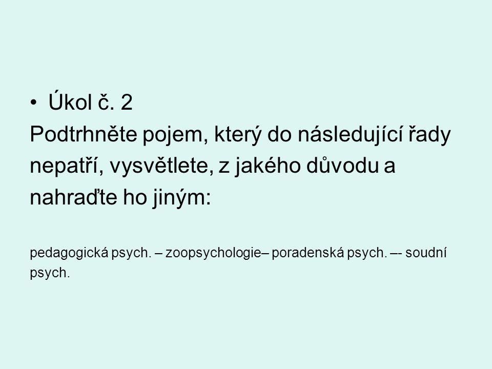 Úkol č. 2 Podtrhněte pojem, který do následující řady nepatří, vysvětlete, z jakého důvodu a nahraďte ho jiným: pedagogická psych. – zoopsychologie– p