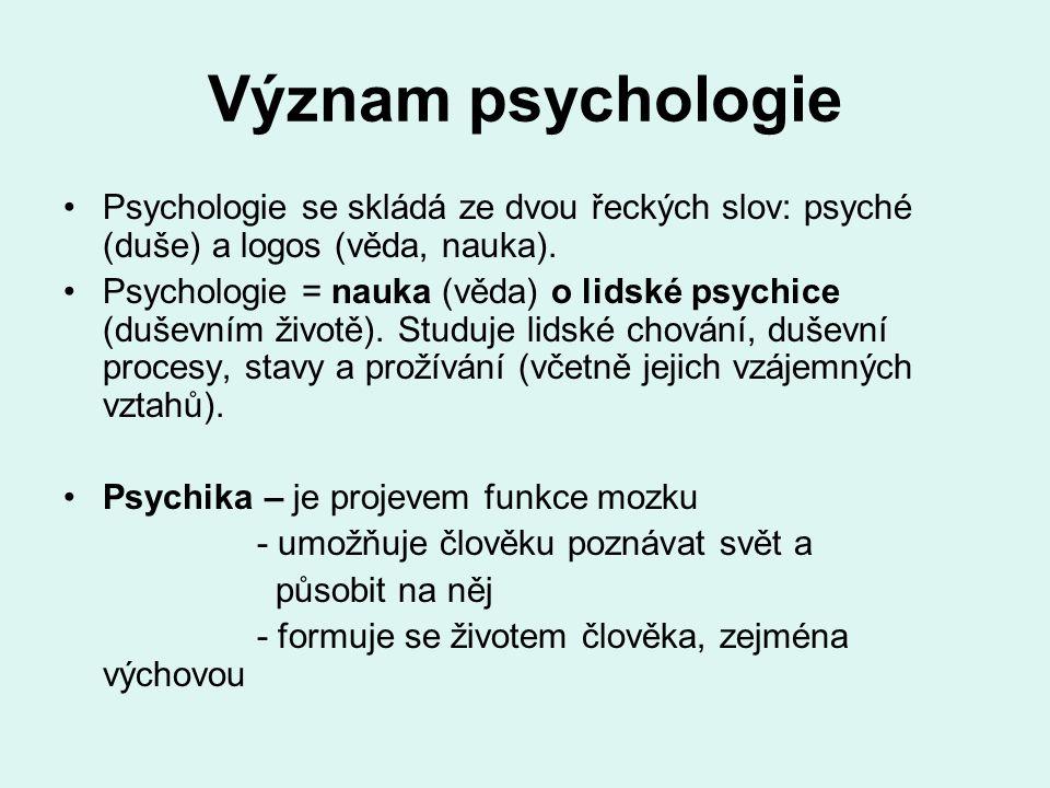 Význam psychologie Psychologie se skládá ze dvou řeckých slov: psyché (duše) a logos (věda, nauka). Psychologie = nauka (věda) o lidské psychice (duše