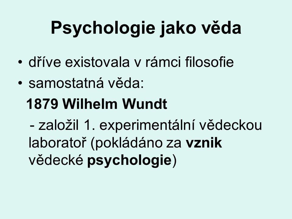 Psychologie jako věda dříve existovala v rámci filosofie samostatná věda: 1879 Wilhelm Wundt - založil 1. experimentální vědeckou laboratoř (pokládáno