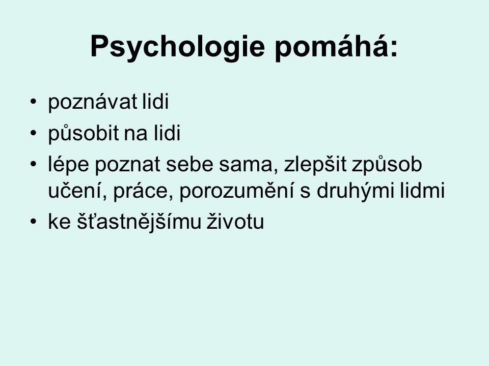 Psychologie pomáhá: poznávat lidi působit na lidi lépe poznat sebe sama, zlepšit způsob učení, práce, porozumění s druhými lidmi ke šťastnějšímu životu