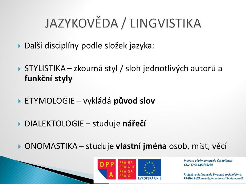  Další disciplíny podle složek jazyka:  STYLISTIKA – zkoumá styl / sloh jednotlivých autorů a funkční styly  ETYMOLOGIE – vykládá původ slov  DIAL