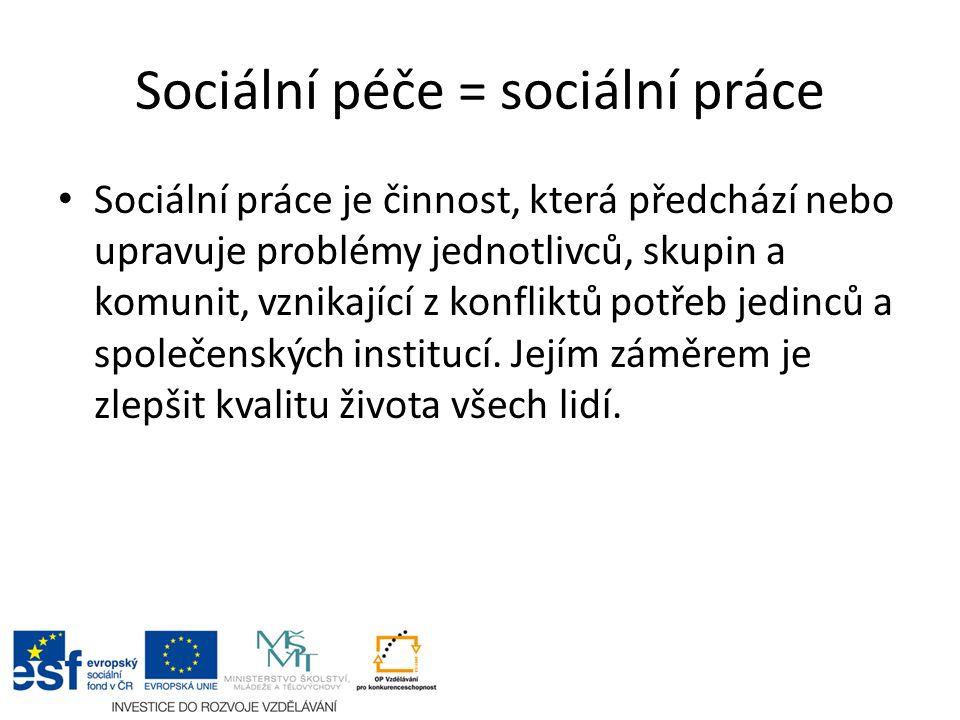 Sociální péče = sociální práce Sociální práce je činnost, která předchází nebo upravuje problémy jednotlivců, skupin a komunit, vznikající z konfliktů