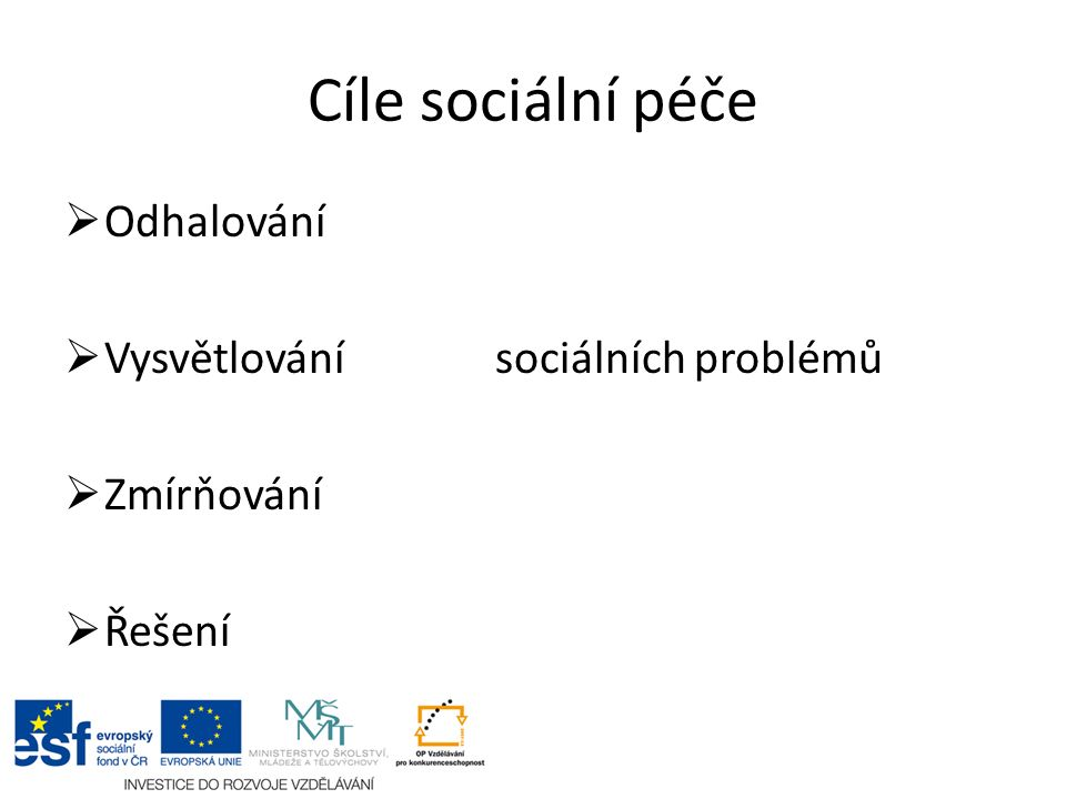 Cíle sociální péče  Odhalování  Vysvětlování sociálních problémů  Zmírňování  Řešení