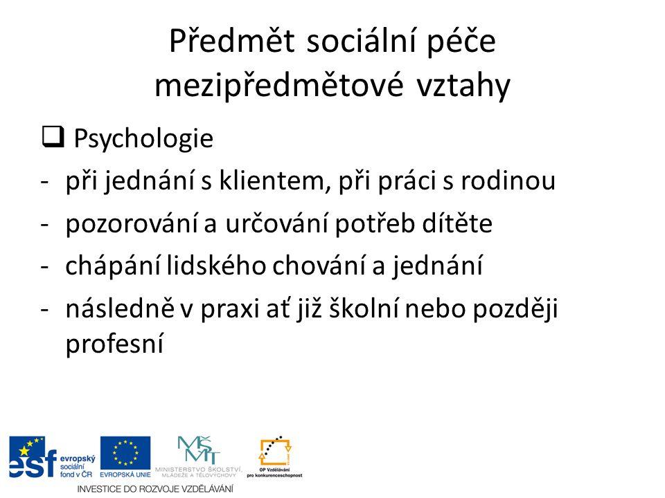 Předmět sociální péče mezipředmětové vztahy  Psychologie -při jednání s klientem, při práci s rodinou -pozorování a určování potřeb dítěte -chápání lidského chování a jednání -následně v praxi ať již školní nebo později profesní