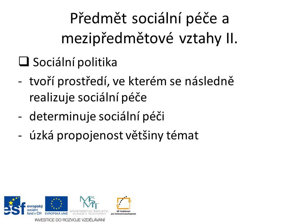 Předmět sociální péče a mezipředmětové vztahy II.  Sociální politika -tvoří prostředí, ve kterém se následně realizuje sociální péče -determinuje soc