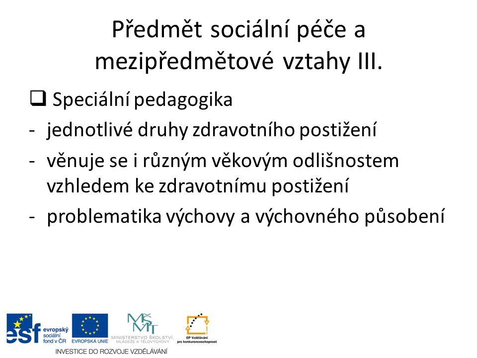Předmět sociální péče a mezipředmětové vztahy III.  Speciální pedagogika -jednotlivé druhy zdravotního postižení -věnuje se i různým věkovým odlišnos
