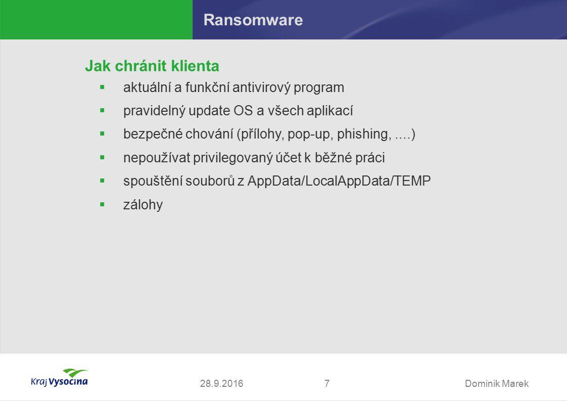 Dominik Marek728.9.2016 Ransomware Jak chránit klienta  aktuální a funkční antivirový program  pravidelný update OS a všech aplikací  bezpečné chování (přílohy, pop-up, phishing,....)  nepoužívat privilegovaný účet k běžné práci  spouštění souborů z AppData/LocalAppData/TEMP  zálohy