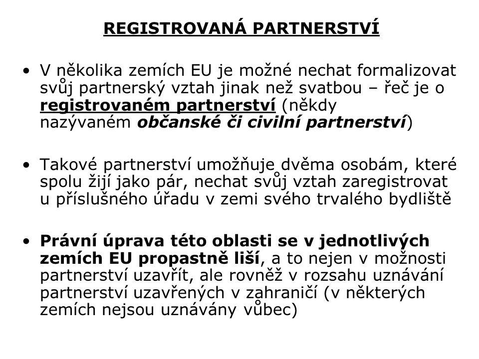 REGISTROVANÁ PARTNERSTVÍ V několika zemích EU je možné nechat formalizovat svůj partnerský vztah jinak než svatbou – řeč je o registrovaném partnerství (někdy nazývaném občanské či civilní partnerství) Takové partnerství umožňuje dvěma osobám, které spolu žijí jako pár, nechat svůj vztah zaregistrovat u příslušného úřadu v zemi svého trvalého bydliště Právní úprava této oblasti se v jednotlivých zemích EU propastně liší, a to nejen v možnosti partnerství uzavřít, ale rovněž v rozsahu uznávání partnerství uzavřených v zahraničí (v některých zemích nejsou uznávány vůbec)