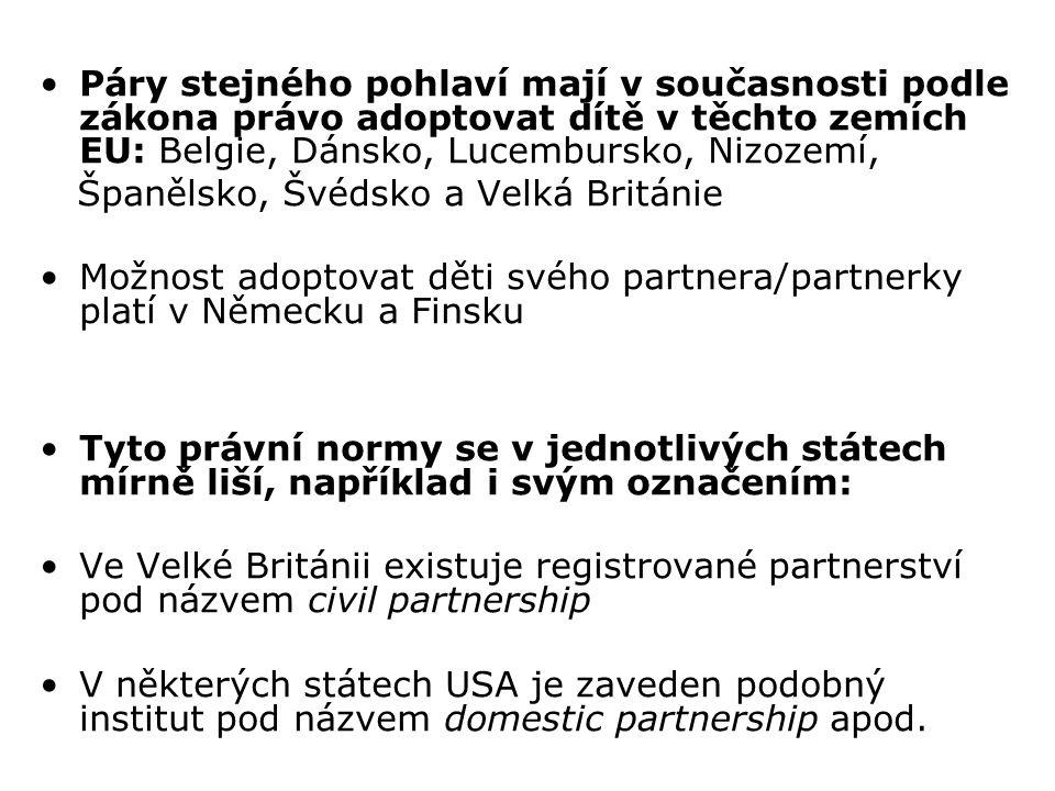 Páry stejného pohlaví mají v současnosti podle zákona právo adoptovat dítě v těchto zemích EU: Belgie, Dánsko, Lucembursko, Nizozemí, Španělsko, Švédsko a Velká Británie Možnost adoptovat děti svého partnera/partnerky platí v Německu a Finsku Tyto právní normy se v jednotlivých státech mírně liší, například i svým označením: Ve Velké Británii existuje registrované partnerství pod názvem civil partnership V některých státech USA je zaveden podobný institut pod názvem domestic partnership apod.