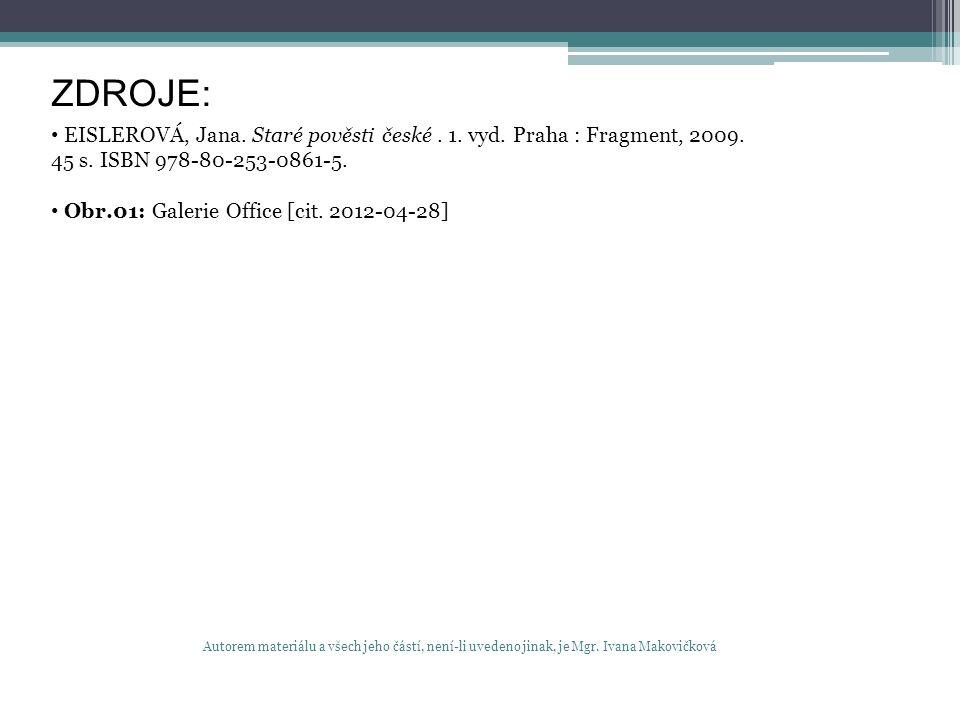 ZDROJE: EISLEROVÁ, Jana. Staré pověsti české. 1. vyd. Praha : Fragment, 2009. 45 s. ISBN 978-80-253-0861-5. Obr.01: Galerie Office [cit. 2012-04-28] A
