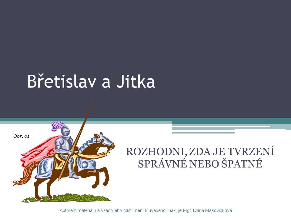 Břetislav a Jitka ROZHODNI, ZDA JE TVRZENÍ SPRÁVNÉ NEBO ŠPATNÉ Autorem materiálu a všech jeho částí, není-li uvedeno jinak, je Mgr. Ivana Makovičková