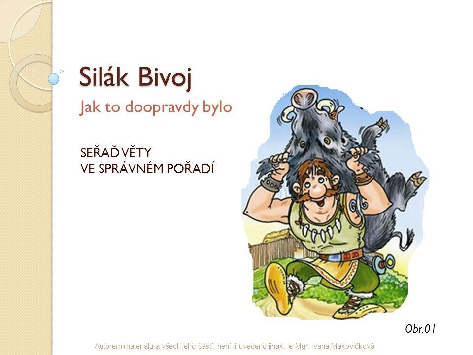 Silák Bivoj Jak to doopravdy bylo SEŘAĎ VĚTY VE SPRÁVNÉM POŘADÍ Obr.01 Autorem materiálu a všech jeho částí, není-li uvedeno jinak, je Mgr. Ivana Mako