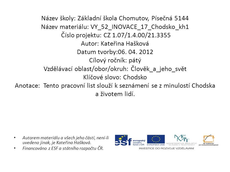 Název školy: Základní škola Chomutov, Písečná 5144 Název materiálu: VY_52_INOVACE_17_Chodsko_kh1 Číslo projektu: CZ 1.07/1.4.00/21.3355 Autor: Kateřina Hašková Datum tvorby:06.