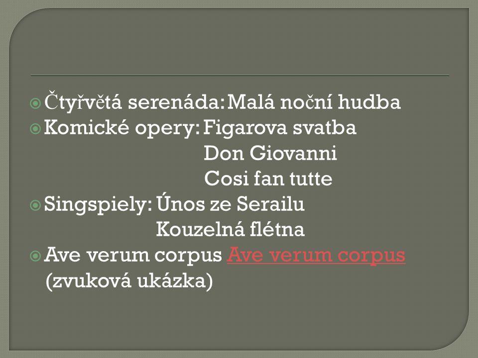  Č ty ř v ě tá serenáda: Malá no č ní hudba  Komické opery: Figarova svatba Don Giovanni Cosi fan tutte  Singspiely: Únos ze Serailu Kouzelná flétna  Ave verum corpus Ave verum corpusAve verum corpus (zvuková ukázka)
