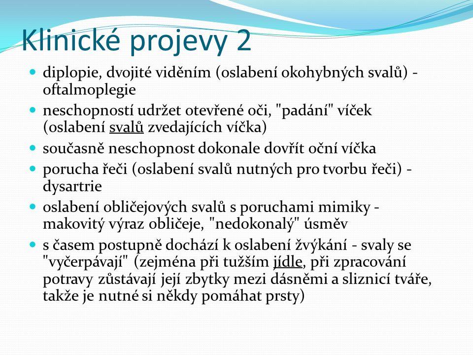 Klinické projevy 2 diplopie, dvojité viděním (oslabení okohybných svalů) - oftalmoplegie neschopností udržet otevřené oči, padání víček (oslabení svalů zvedajících víčka) současně neschopnost dokonale dovřít oční víčka porucha řeči (oslabení svalů nutných pro tvorbu řeči) - dysartrie oslabení obličejových svalů s poruchami mimiky - makovitý výraz obličeje, nedokonalý úsměv s časem postupně dochází k oslabení žvýkání - svaly se vyčerpávají (zejména při tužším jídle, při zpracování potravy zůstávají její zbytky mezi dásněmi a sliznicí tváře, takže je nutné si někdy pomáhat prsty)