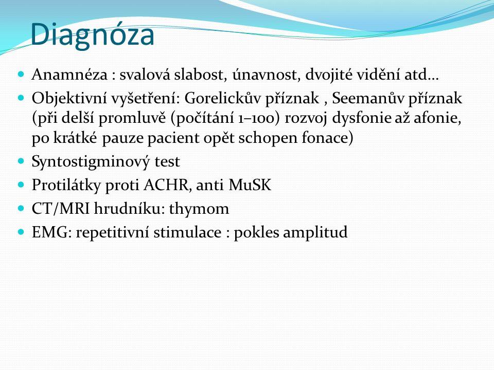 Diagnóza Anamnéza : svalová slabost, únavnost, dvojité vidění atd… Objektivní vyšetření: Gorelickův příznak, Seemanův příznak (při delší promluvě (počítání 1–100) rozvoj dysfonie až afonie, po krátké pauze pacient opět schopen fonace) Syntostigminový test Protilátky proti ACHR, anti MuSK CT/MRI hrudníku: thymom EMG: repetitivní stimulace : pokles amplitud