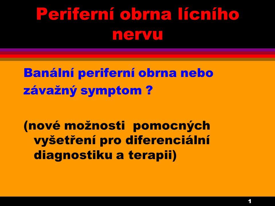 1 Periferní obrna lícního nervu Banální periferní obrna nebo závažný symptom ? (nové možnosti pomocných vyšetření pro diferenciální diagnostiku a tera
