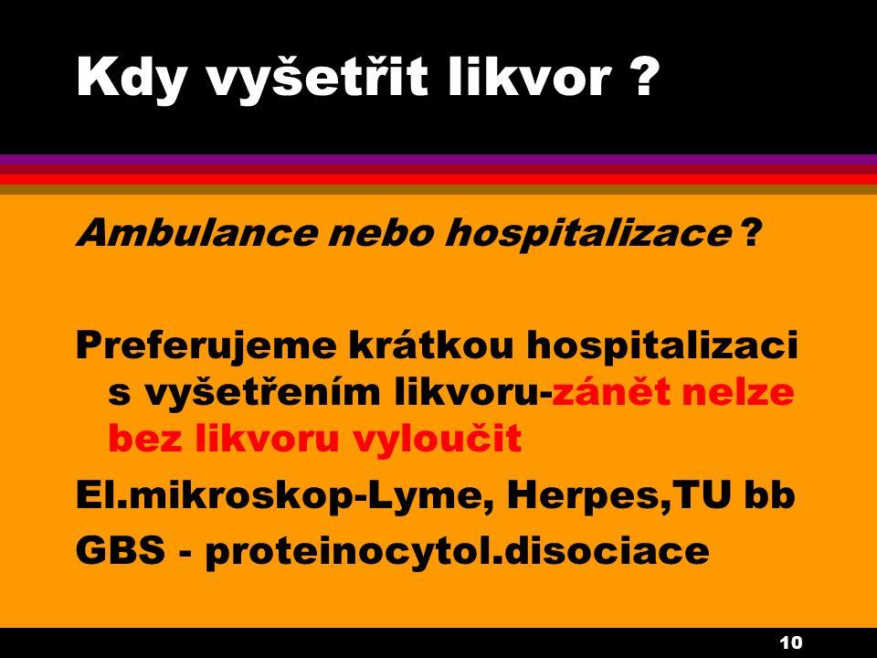 10 Kdy vyšetřit likvor ? Ambulance nebo hospitalizace ? Preferujeme krátkou hospitalizaci s vyšetřením likvoru-zánět nelze bez likvoru vyloučit El.mik