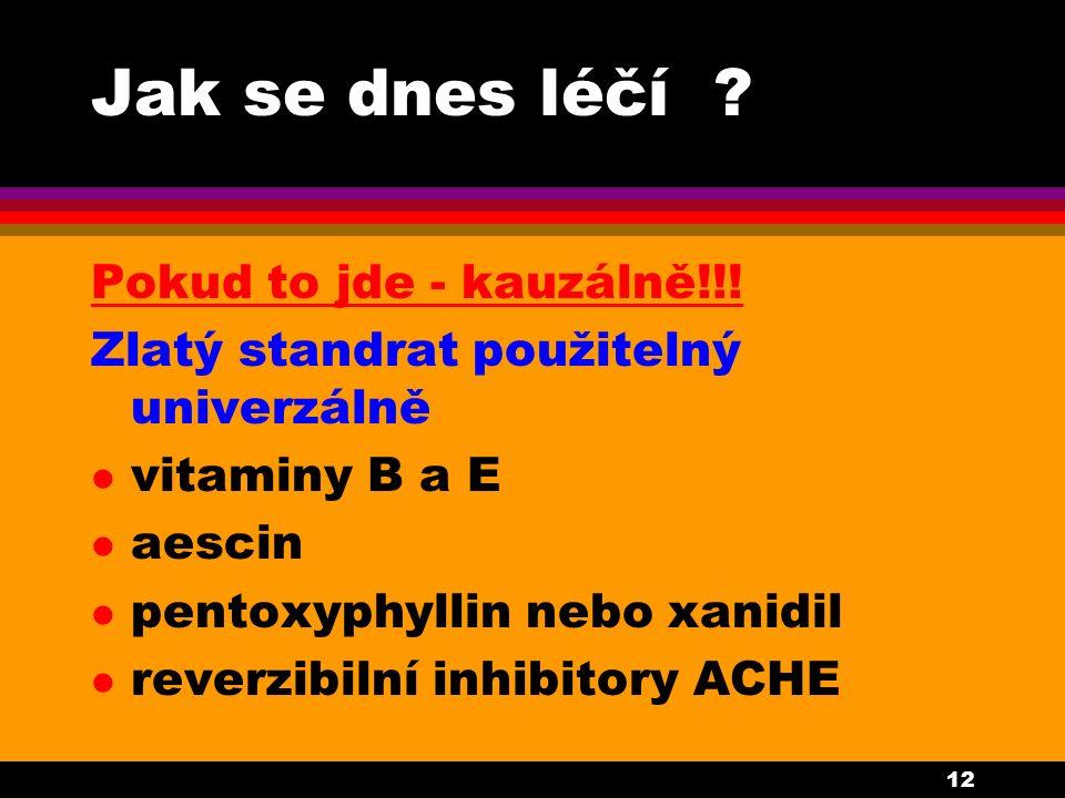 12 Jak se dnes léčí ? Pokud to jde - kauzálně!!! Zlatý standrat použitelný univerzálně l vitaminy B a E l aescin l pentoxyphyllin nebo xanidil l rever