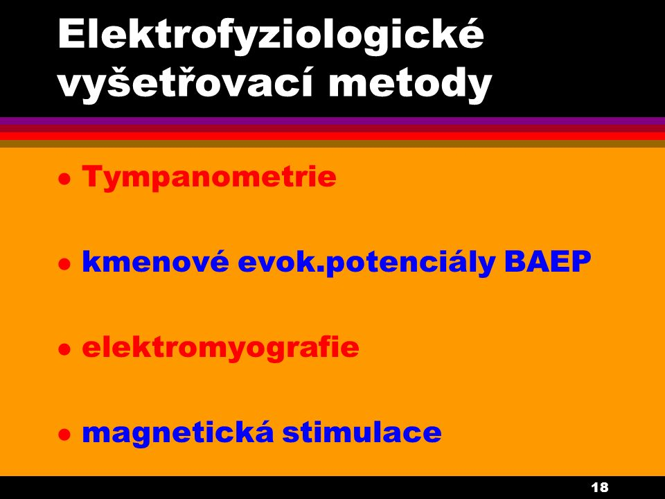 18 Elektrofyziologické vyšetřovací metody l Tympanometrie l kmenové evok.potenciály BAEP l elektromyografie l magnetická stimulace