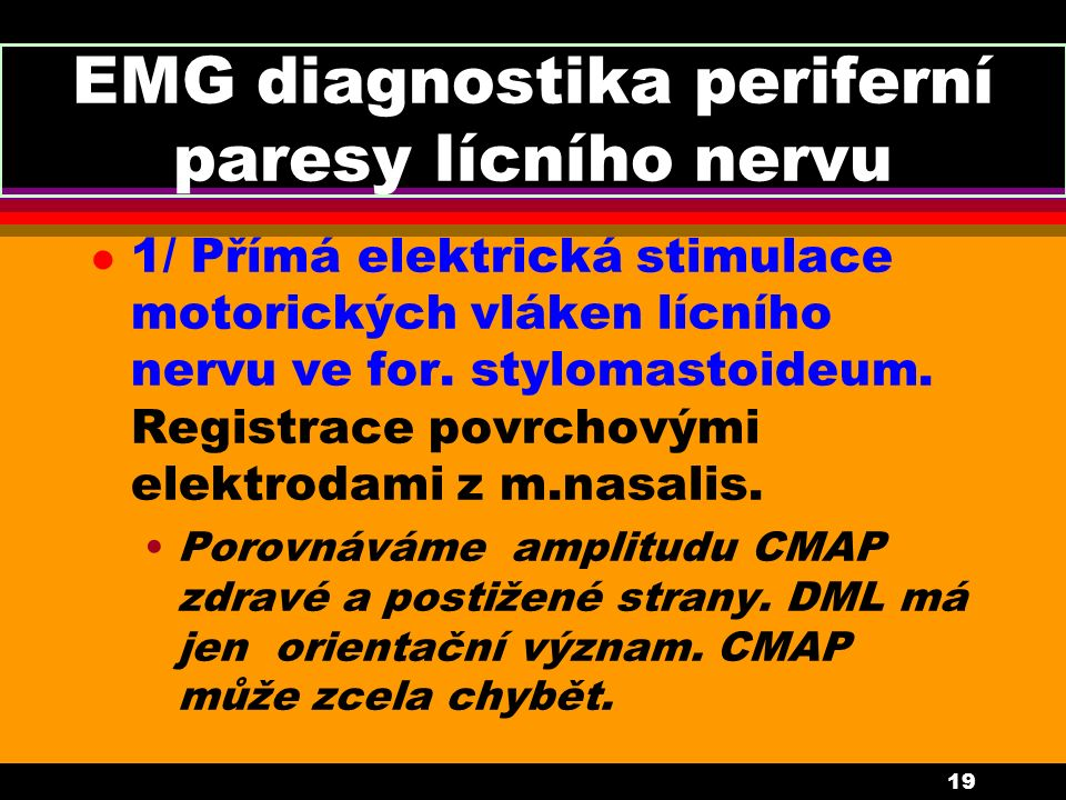 19 EMG diagnostika periferní paresy lícního nervu l 1/ Přímá elektrická stimulace motorických vláken lícního nervu ve for. stylomastoideum. Registrace