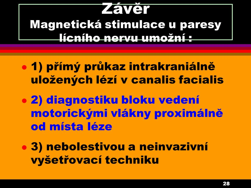 28 Závěr Magnetická stimulace u paresy lícního nervu umožní : l 1) přímý průkaz intrakraniálně uložených lézí v canalis facialis l 2) diagnostiku bloku vedení motorickými vlákny proximálně od místa léze l 3) nebolestivou a neinvazivní vyšetřovací techniku