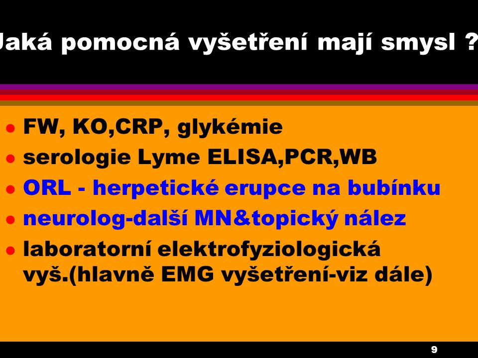 9 Jaká pomocná vyšetření mají smysl ? l FW, KO,CRP, glykémie l serologie Lyme ELISA,PCR,WB l ORL - herpetické erupce na bubínku l neurolog-další MN&to