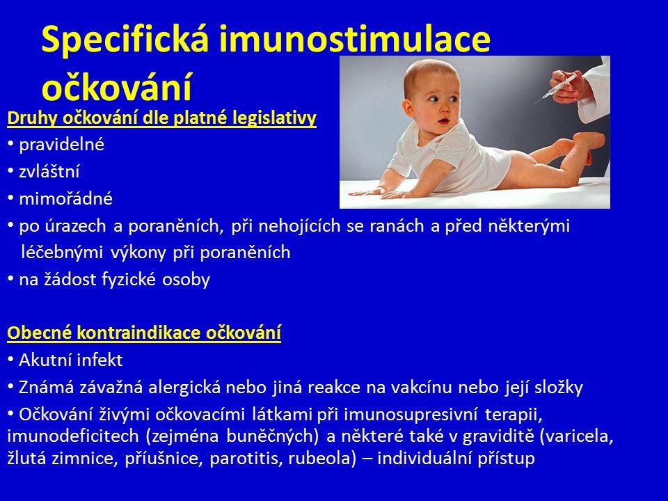 Specifická imunostimulace očkování Druhy očkování dle platné legislativy pravidelné zvláštní mimořádné po úrazech a poraněních, při nehojících se ranách a před některými léčebnými výkony při poraněních na žádost fyzické osoby Obecné kontraindikace očkování Akutní infekt Známá závažná alergická nebo jiná reakce na vakcínu nebo její složky Očkování živými očkovacími látkami při imunosupresivní terapii, imunodeficitech (zejména buněčných) a některé také v graviditě (varicela, žlutá zimnice, příušnice, parotitis, rubeola) – individuální přístup